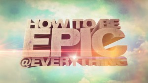 How To Be Epic @Everything